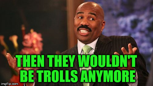 Steve Harvey Meme | THEN THEY WOULDN'T BE TROLLS ANYMORE | image tagged in memes,steve harvey | made w/ Imgflip meme maker
