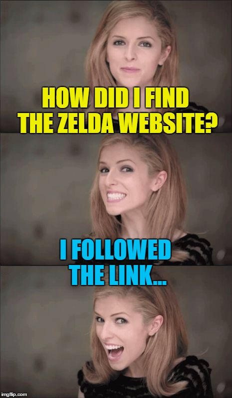Link being the one in green with the sword... :) | HOW DID I FIND THE ZELDA WEBSITE? I FOLLOWED THE LINK... | image tagged in memes,bad pun anna kendrick,zelda,nintendo,video games,legend of zelda | made w/ Imgflip meme maker