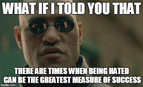 Drain That Swamp | WHAT IF I TOLD YOU THAT THERE ARE TIMES WHEN BEING HATED CAN BE THE GREATEST MEASURE OF SUCCESS | image tagged in memes,matrix morpheus | made w/ Imgflip meme maker
