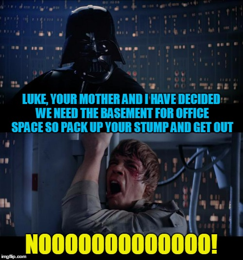 LUKE, YOUR MOTHER AND I HAVE DECIDED WE NEED THE BASEMENT FOR OFFICE SPACE SO PACK UP YOUR STUMP AND GET OUT NOOOOOOOOOOOOO! | made w/ Imgflip meme maker