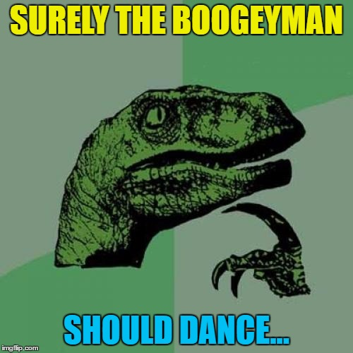 You'd think so... | SURELY THE BOOGEYMAN SHOULD DANCE... | image tagged in memes,philosoraptor,the boogeyman,dancing,boogie | made w/ Imgflip meme maker