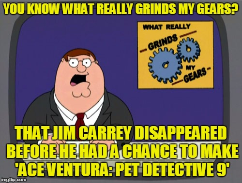 YOU KNOW WHAT REALLY GRINDS MY GEARS? THAT JIM CARREY DISAPPEARED BEFORE HE HAD A CHANCE TO MAKE 'ACE VENTURA: PET DETECTIVE 9' | made w/ Imgflip meme maker