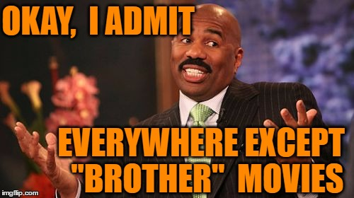 "Steve Harvey Meme | OKAY,  I ADMIT EVERYWHERE EXCEPT  ""BROTHER""  MOVIES 