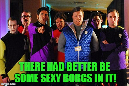THERE HAD BETTER BE SOME SEXY BORGS IN IT! | made w/ Imgflip meme maker