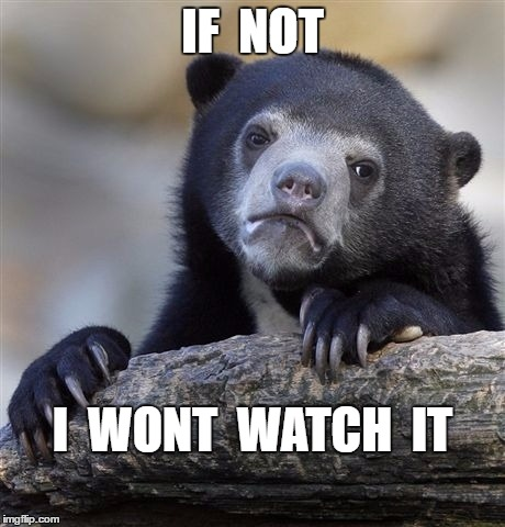 Confession Bear Meme | IF  NOT I  WONT  WATCH  IT | image tagged in memes,confession bear | made w/ Imgflip meme maker