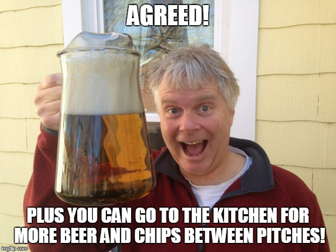 AGREED! PLUS YOU CAN GO TO THE KITCHEN FOR MORE BEER AND CHIPS BETWEEN PITCHES! | made w/ Imgflip meme maker