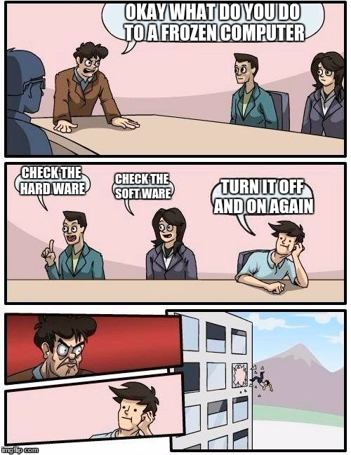 Advanced IT | OKAY WHAT DO YOU DO TO A FROZEN COMPUTER CHECK THE HARD WARE CHECK THE SOFT WARE TURN IT OFF AND ON AGAIN | image tagged in memes,boardroom meeting suggestion | made w/ Imgflip meme maker