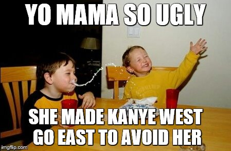 Yo Mama Day 3 | YO MAMA SO UGLY SHE MADE KANYE WEST GO EAST TO AVOID HER | image tagged in memes,yo mamas so fat | made w/ Imgflip meme maker