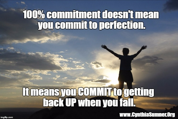 Inspirational  | 100% commitment doesn't mean you commit to perfection. It means you COMMIT to getting back UP when you fall. www.CynthiaSumner.Org | image tagged in inspirational | made w/ Imgflip meme maker