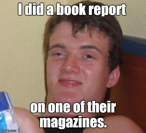10 Guy Meme | I did a book report on one of their magazines. | image tagged in memes,10 guy | made w/ Imgflip meme maker