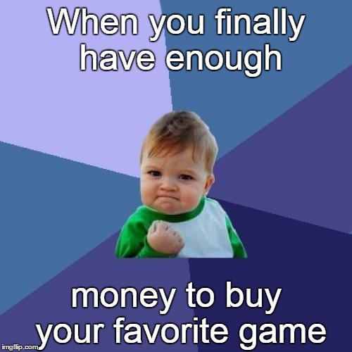 Favorite game | When you finally have enough money to buy your favorite game | image tagged in memes,success kid | made w/ Imgflip meme maker