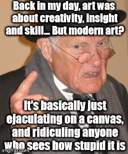You simpletons simply can't appreciate the aesthetic... | Back in my day, art was about creativity, insight and skill... But modern art? It's basically just ejaculating on a canvas, and ridiculing a | image tagged in memes,back in my day,art,modern art,funny | made w/ Imgflip meme maker