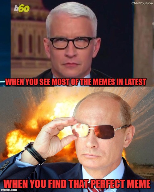 Most Of The Memes In Latest Suck. That Makes Finding The Good Ones That Much More Rewarding | WHEN YOU SEE MOST OF THE MEMES IN LATEST WHEN YOU FIND THAT PERFECT MEME | image tagged in latest stream,memes,putin nuke 2,anderson cooper | made w/ Imgflip meme maker