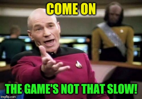 Picard Wtf Meme | COME ON THE GAME'S NOT THAT SLOW! | image tagged in memes,picard wtf | made w/ Imgflip meme maker