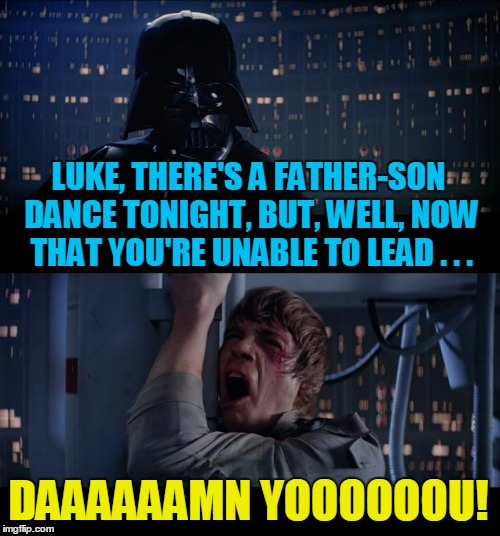 another young dream dashed | LUKE, THERE'S A FATHER-SON DANCE TONIGHT, BUT, WELL, NOW THAT YOU'RE UNABLE TO LEAD . . . DAAAAAAMN YOOOOOOU! | image tagged in memes,star wars no | made w/ Imgflip meme maker