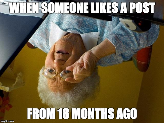 Grandma Finds The Internet Meme | WHEN SOMEONE LIKES A POST FROM 18 MONTHS AGO | image tagged in memes,grandma finds the internet | made w/ Imgflip meme maker