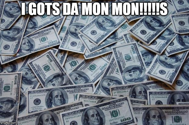 Moneyxxx | I GOTS DA MON MON!!!!!S | image tagged in moneyxxx | made w/ Imgflip meme maker