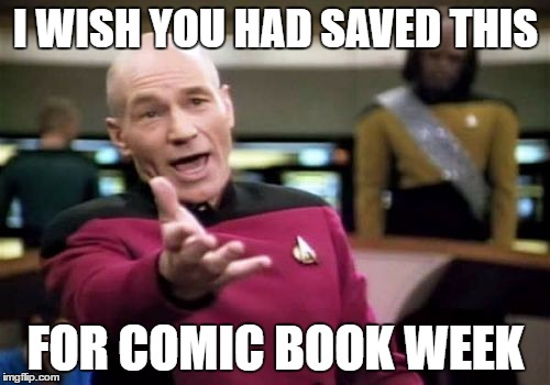 Picard Wtf Meme | I WISH YOU HAD SAVED THIS FOR COMIC BOOK WEEK | image tagged in memes,picard wtf | made w/ Imgflip meme maker