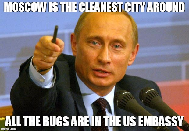 Good Guy Putin | MOSCOW IS THE CLEANEST CITY AROUND ALL THE BUGS ARE IN THE US EMBASSY | image tagged in memes,good guy putin | made w/ Imgflip meme maker