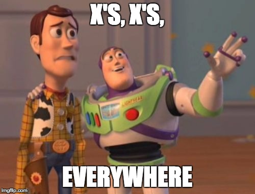 X'S, X'S, EVERYWHERE | image tagged in memes,x x everywhere | made w/ Imgflip meme maker