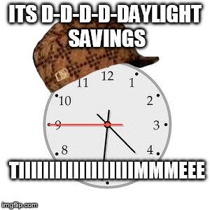Scumbag Daylight Savings Time | ITS D-D-D-D-DAYLIGHT SAVINGS TIIIIIIIIIIIIIIIIIIIMMMEEE | image tagged in memes,scumbag daylight savings time | made w/ Imgflip meme maker