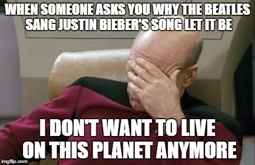 People are dumb. | WHEN SOMEONE ASKS YOU WHY THE BEATLES SANG JUSTIN BIEBER'S SONG LET IT BE I DON'T WANT TO LIVE ON THIS PLANET ANYMORE | image tagged in memes,captain picard facepalm,i don't want to live on this planet anymore,beatles,justin bieber,stupidity | made w/ Imgflip meme maker
