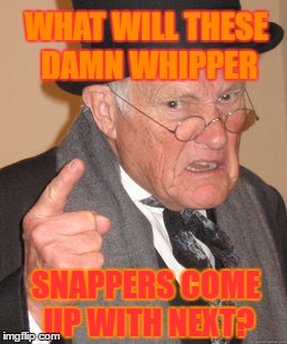 Back In My Day Meme | WHAT WILL THESE DAMN WHIPPER SNAPPERS COME UP WITH NEXT? | image tagged in memes,back in my day | made w/ Imgflip meme maker