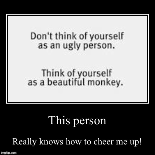I'm a beautiful monkey! :D | This person | Really knows how to cheer me up! | image tagged in funny,demotivationals,you aren't ugly,you're a beautiful monkey,wonderful people | made w/ Imgflip demotivational maker