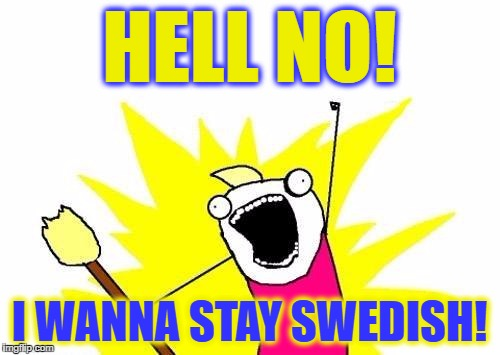 X All The Y Meme | HELL NO! I WANNA STAY SWEDISH! | image tagged in memes,x all the y | made w/ Imgflip meme maker