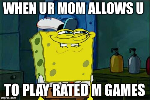 Dont You Squidward Meme | WHEN UR MOM ALLOWS U TO PLAY RATED M GAMES | image tagged in memes,dont you squidward | made w/ Imgflip meme maker