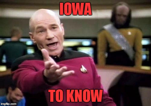 Picard Wtf Meme | IOWA TO KNOW | image tagged in memes,picard wtf | made w/ Imgflip meme maker