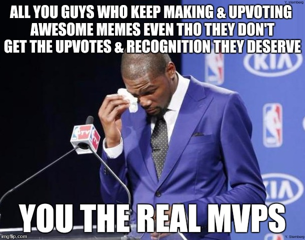 The real MVPs of Imgflip | ALL YOU GUYS WHO KEEP MAKING & UPVOTING AWESOME MEMES EVEN THO THEY DON'T GET THE UPVOTES & RECOGNITION THEY DESERVE YOU THE REAL MVPS | image tagged in you the real mvp | made w/ Imgflip meme maker