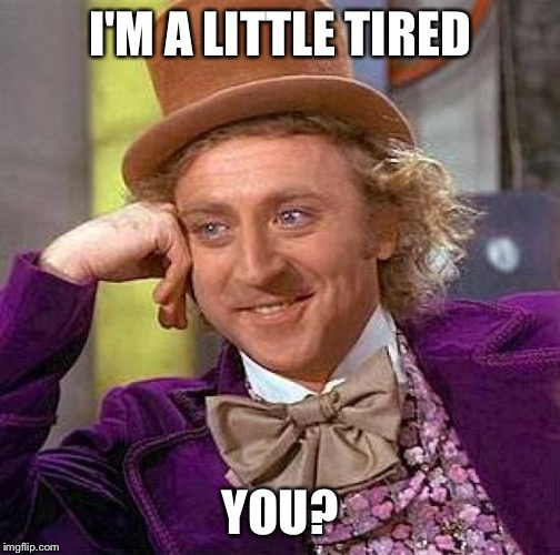 Creepy Condescending Wonka Meme | I'M A LITTLE TIRED YOU? | image tagged in memes,creepy condescending wonka | made w/ Imgflip meme maker