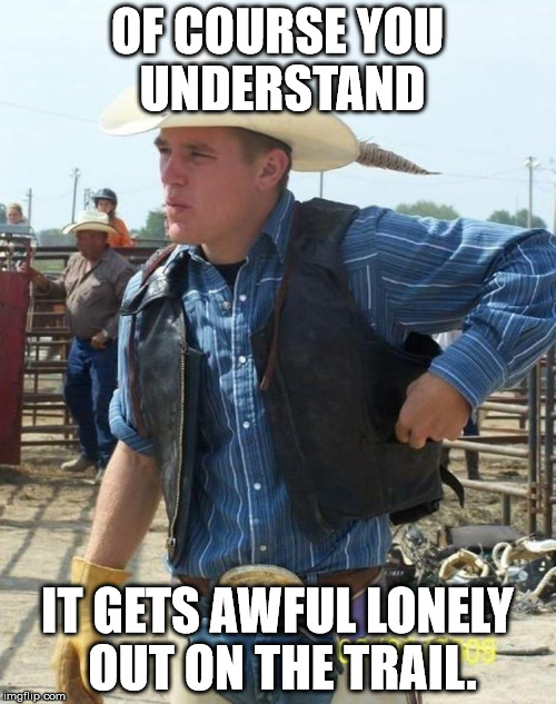 OF COURSE YOU UNDERSTAND IT GETS AWFUL LONELY OUT ON THE TRAIL. | made w/ Imgflip meme maker