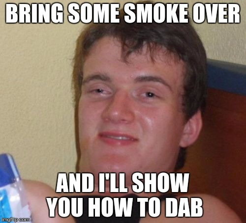10 Guy Meme | BRING SOME SMOKE OVER AND I'LL SHOW YOU HOW TO DAB | image tagged in memes,10 guy | made w/ Imgflip meme maker