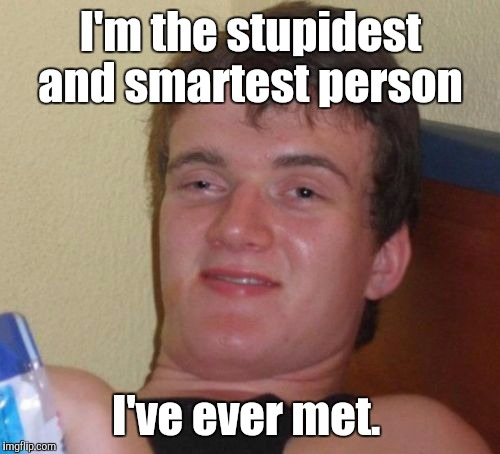 10 Guy Meme | I'm the stupidest and smartest person I've ever met. | image tagged in memes,10 guy | made w/ Imgflip meme maker