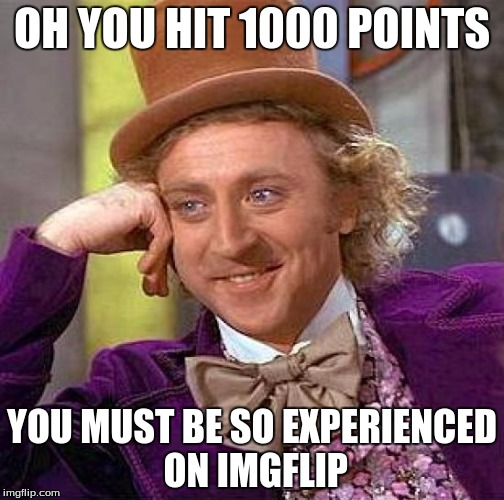 My first big milestone! | OH YOU HIT 1000 POINTS YOU MUST BE SO EXPERIENCED ON IMGFLIP | image tagged in memes,creepy condescending wonka,1000points,experienced,imgflip | made w/ Imgflip meme maker