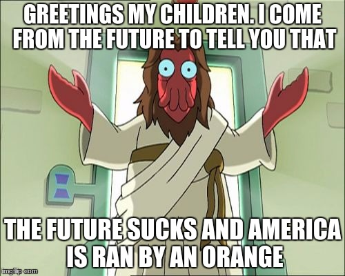 Zoidberg Jesus | GREETINGS MY CHILDREN. I COME FROM THE FUTURE TO TELL YOU THAT THE FUTURE SUCKS AND AMERICA IS RAN BY AN ORANGE | image tagged in memes,zoidberg jesus | made w/ Imgflip meme maker