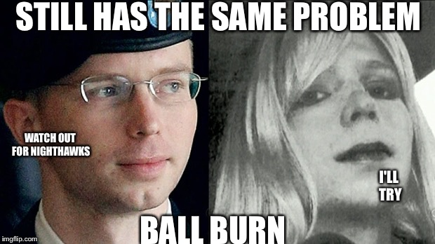 chelsea manning | STILL HAS THE SAME PROBLEM BALL BURN WATCH OUT FOR NIGHTHAWKS I'LL TRY | image tagged in chelsea manning | made w/ Imgflip meme maker