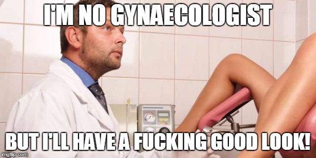No, I'm not a real Doctor  | I'M NO GYNAECOLOGIST BUT I'LL HAVE A F**KING GOOD LOOK! | image tagged in no,i'm not a real doctor | made w/ Imgflip meme maker