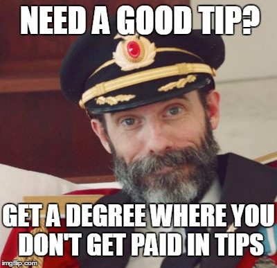 Liberal Arts degrees are great if you intend to become a professor, if not....need a good tip? | NEED A GOOD TIP? GET A DEGREE WHERE YOU DON'T GET PAID IN TIPS | image tagged in captain obvious,tipping,college | made w/ Imgflip meme maker