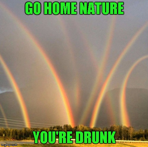 Meh, its my third submission | GO HOME NATURE YOU'RE DRUNK | image tagged in rainbows | made w/ Imgflip meme maker