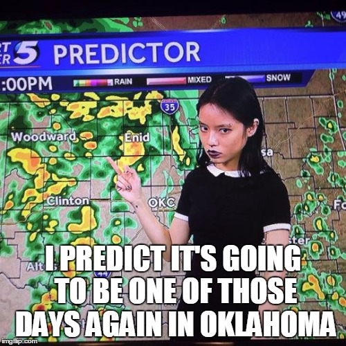 Looks like more tornados today, just like yesterday!  God bless Oklahoma | I PREDICT IT'S GOING TO BE ONE OF THOSE DAYS AGAIN IN OKLAHOMA | image tagged in oklahoma,tornado,prediction,funny,memes,weather | made w/ Imgflip meme maker