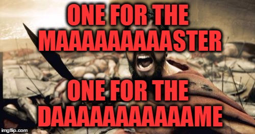 Sparta Leonidas Meme | ONE FOR THE MAAAAAAAAASTER ONE FOR THE DAAAAAAAAAAAME | image tagged in memes,sparta leonidas | made w/ Imgflip meme maker