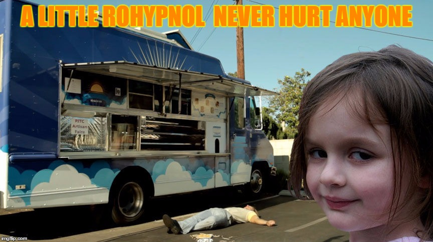 Disaster Girl Roofy | A LITTLE ROHYPNOL  NEVER HURT ANYONE | image tagged in memes,disaster girl,food truck,roofy,rohypnol,knocked out | made w/ Imgflip meme maker