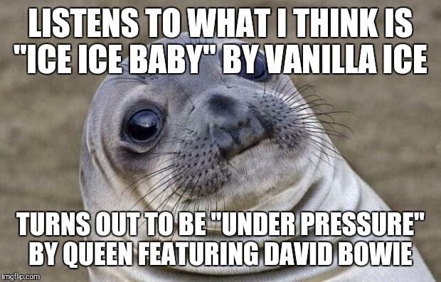"No disrespect to the late David Bowie.  | LISTENS TO WHAT I THINK IS ""ICE ICE BABY"" BY VANILLA ICE TURNS OUT TO BE ""UNDER PRESSURE"" BY QUEEN FEATURING DAVID BOWIE 
