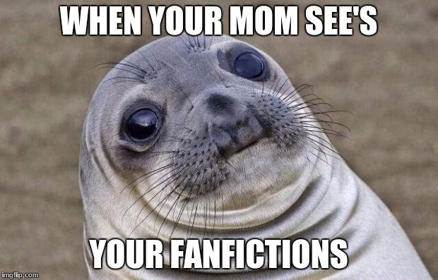 Anyone? | WHEN YOUR MOM SEE'S YOUR FANFICTIONS | image tagged in memes,awkward moment sealion,fanfiction,fanfic,mom,don't look | made w/ Imgflip meme maker