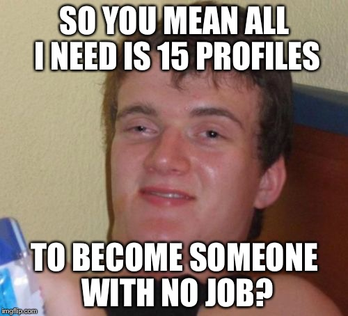 10 Guy Meme | SO YOU MEAN ALL I NEED IS 15 PROFILES TO BECOME SOMEONE WITH NO JOB? | image tagged in memes,10 guy | made w/ Imgflip meme maker