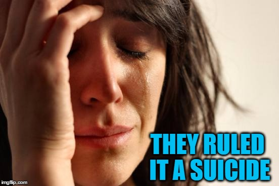 First World Problems Meme | THEY RULED IT A SUICIDE | image tagged in memes,first world problems | made w/ Imgflip meme maker