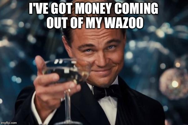 Leonardo Dicaprio Cheers Meme | I'VE GOT MONEY COMING OUT OF MY WAZOO | image tagged in memes,leonardo dicaprio cheers | made w/ Imgflip meme maker